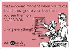 that awkward moment when you text a friend, they ignore you.. but then you see them on FACEBOOK ..liking everything!  It's the worst especially if they're on Instagram!