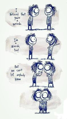 I noticed that you're a weirdo.