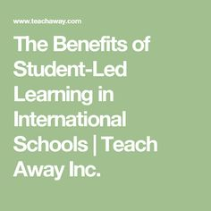 The Benefits of Student-Led Learning in International Schools | Teach Away Inc.