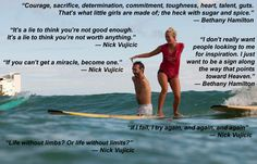 These are some quotes I love from Nick Vujicic, who has no arms or legs and from pro surfer Bethany Hamilton who lost her arm in a shark attack while surfing. They are some powerful quotes, made all the more powerful because of the people who said them. Nick Vujicic, Soul Surfer Quotes, Bethany Hamilton Quotes, Positive Words, Life Lessons, How To Find Out, Inspirational Quotes, Motivational, The Incredibles
