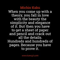"""When you come up with a theory, you fall in love with the beauty the simplicity and elegance of it. But then you have to get a sheet of paper and pencil and crack out all the details. Hundreds and hundreds of pages. Because you have to prove it."", Michio Kaku"