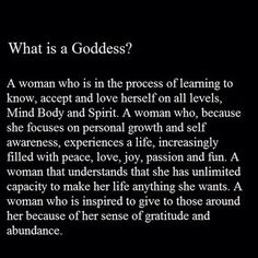 What is a #goddess? A woman who is in the process of learning to know, accept and love herself on all levels, Mind, Body & Spirit. A woman who, because she focuses on personal growth and self-awareness, experiences a life increasingly filled with peace, love, joy, passion and fun. A woman that understands she has unlimited capacity to make her life anything she wants. A woman who is inspired to give to those around her because of her sense of gratitude and abundance.