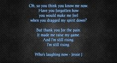Oh, so you think you know me now. Have you forgotten how you would make me feel when you dragged my spirit down?  But thank you for the pain. It made me raise my game. And I'm still rising. I'm still rising.  Who's laughing now - Jessie J - Selfmade
