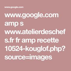www.google.com amp s www.atelierdeschefs.fr fr amp recette 10524-kouglof.php?source=images