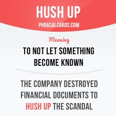 """Hush up"" means ""to not let something become known"". Example: The company destroyed financial documents to hush up the scandal."