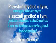Przestań myśleć o tym, / czego nie masz, / a zacznij myśleć o tym, / jakie masz zdolności i co w tobie warte jest kochania! / RobertOlinski.pl