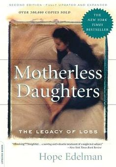 Motherless Daughters: The Legacy of Loss - I think this book actually should be credited for saving my life.