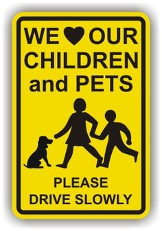 need this for our neighborhood... LOL...  WE LOVE OUR CHILDREN & PETS - PLEASE DRIVE SLOW SIGN
