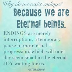 Thoughts on the difficulty of death. Endings are merely interruptions.