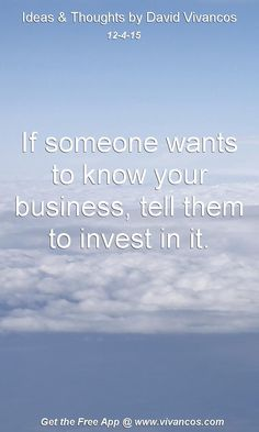 If someone wants to know your business, tell them to invest in it. [December 4th 2015] https://www.youtube.com/watch?v=B0MFhq4uaLk