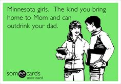Minnesota girls. The kind you bring home to Mom and can outdrink your dad.