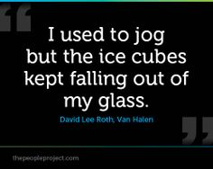 I used to jog but the ice cubes kept falling out of my glass. - David Lee Roth, Van Halen