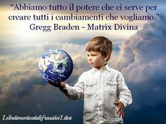 """""""Abbiamo tutto il potere che ci serve per creare tutti i cambiamenti che vogliamo."""" Gregg Braden - Matrix Divina"""