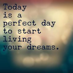 TODAY is the perfect day!