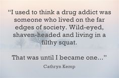 """""""I used to think a drug addict was someone who lived on the far edges of society. Wild-eyed, shaven-headed and living in a filthy squat. That was until I became one..."""" - Cathryn Kemp #addiction #mentalhealth #drugs"""