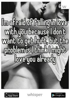 I'm afraid of falling in love with you because I don't want to get hurt, but the problem is I think I might love you already