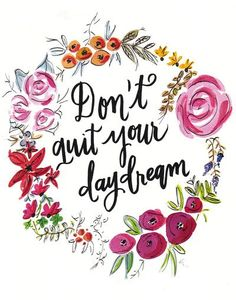 Don't Quit Your Day Dream - Floral Watercolor and Calligraphy  Art Print