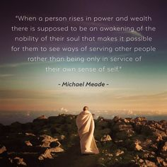 When a person rises in power and wealth there is supposed to be an awakening of the nobility of their soul that makes it possible for them to see ways of serving other people rather than being only in service of their own sense of self.