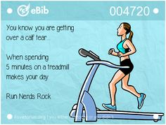 You know you are getting   over a calf tear...    When spending   5 minutes on a treadmill  makes your day.    Run Nerds Rock
