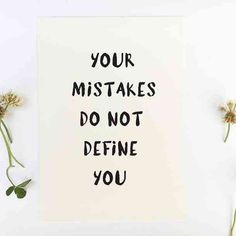 """Your mistakes do not define you.""-Anonymous"