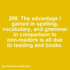 The advantage I gained in spelling, vocabulary, and grammar in comparison to non-readers is all due to reading and books. ~ Readers are proficient users of language.
