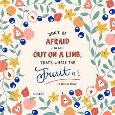 Dont be afraid to go out on a limb. Thats where the fruit is.