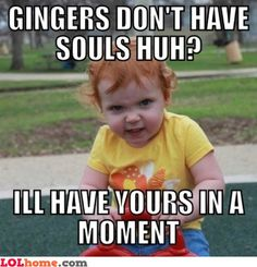 gingers | Hahahah, so you say... Gingers don't have a soul... No problem, I'll ...