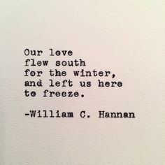 Our love flew south for the winter, and left us here to freeze. ~ William C. Hannan