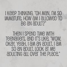 This is me everyday in school. I walk around my classroom and have a mini freak out that I'm the adult.