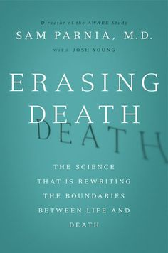 Erasing Death  The Science That Is Rewriting the Boundaries Between Life and Death  by Sam Parnia, M.D. and Josh Young