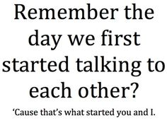 nice thought but it's grammatically incorrect- It should 'what started you and me' - just saying.