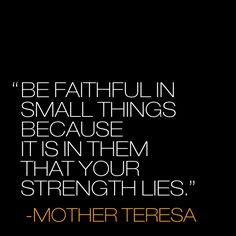 "encouraging quotes  http://www.positivewordsthatstartwith.com/   ""be faithful in small things because it is in them that your strength lies."" - mother teresa ‪#‎positivity‬ #quotes ‪#‎inspirational"