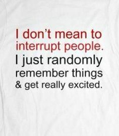 I don't mean to interrupt people. I just randomly remember things and get really excited★