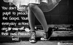 You don't need a pulpit to to preach the Gospel.