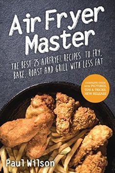Air Fryer Master: The Best 25 Airfryer Recipes To Fry, Bake, Roast And Grill With Less Fat