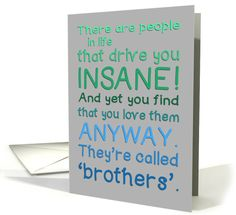 A cute and funny typography card. Text reads: There are people in life that drive you INSANE! And yet you find that you love them ANYWAY. They're called 'brothers'. Inside: Happy Birthday to my crazy-making, wonderful, good looking brother! Best wishes - may your birthday be awesome (like you!)