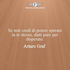 Se non credi di potere sperare in te stesso, datti pure per disperato. - Arturo Graf #Speranza #Frasi #frasifamose #aforismi #citazioni #FervidaIspirazione