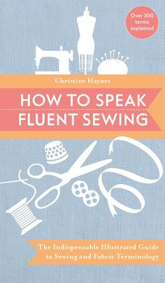 How to Speak Fluent Sewing: The Indispensable Illustrated Guide to Sewing and Fabric Terminology - by Christine Haynes