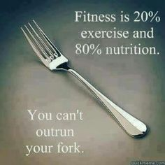 Fitness is 20% exercise and 80% nutrition. You can't outrun your fork.