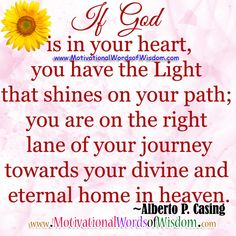 If God is in your heart, you have the light that shines on your path; you are on the right lane of your journey towards your divine and eternal home in heave.  -Alberto P. Casing