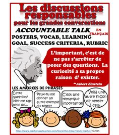 "LES DISCUSSIONS RESPONSABLES - Accountable Talk (en Français) - for use with ""Grand Conversations"", Math Talk, Inquiries, Debates for grade 2-8 French Immersion. https://www.teacherspayteachers.com/Store/The-Artsy-French-Teacher  Large variety of Sentence Prompts and Stems, Vocab, Posters, Learning Goal, Success Criteria, Rubric, Debate worksheet.  Teacher Notes in English, Student work in French."