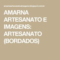 AMARNA ARTESANATO E IMAGENS: ARTESANATO (BORDADOS)