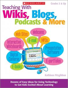 Teaching With Wikis, Blogs, Podcasts & More   Dozens of Easy Ideas for Using Technology to Get Kids Excited About Learning