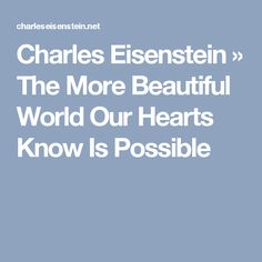 Charles Eisenstein  » The More Beautiful World Our Hearts Know Is Possible