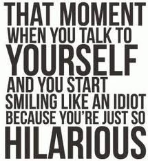 That moment when you talk to yourself and you start smiling like an idiot because you're just so hilarious. lol