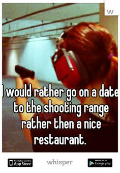 I would rather go on a date to the shooting range rather then a nice restaurant.