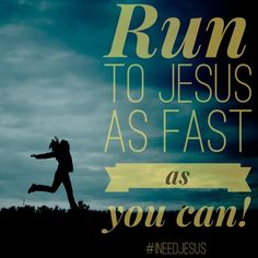 Run to Jesus as fast as you can
