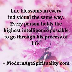 Life blossoms in every individual the same way. Every person holds the highest intelligence possible to go through his process of life. Life Path Quotes, Life Is A Journey, Our Life, Blossoms, Hold On, Life's A Journey, Flowers, Naruto Sad, Florals