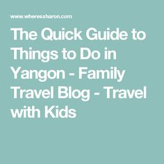 The Quick Guide to Things to Do in Yangon - Family Travel Blog - Travel with Kids