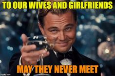 To our wives and girlfriends..